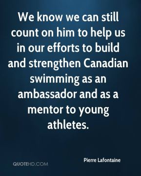 Pierre Lafontaine  - We know we can still count on him to help us in our efforts to build and strengthen Canadian swimming as an ambassador and as a mentor to young athletes.