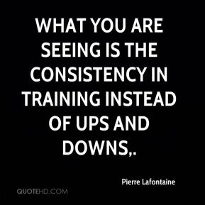 Pierre Lafontaine  - What you are seeing is the consistency in training instead of ups and downs.