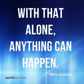 Pierre Lafontaine  - With that alone, anything can happen.