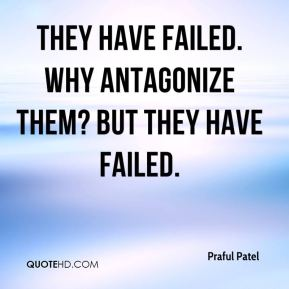 Praful Patel  - They have failed. Why antagonize them? But they have failed.