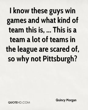 I know these guys win games and what kind of team this is, ... This is a team a lot of teams in the league are scared of, so why not Pittsburgh?