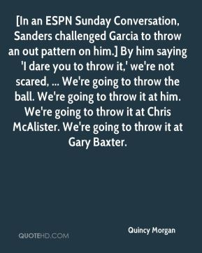 Quincy Morgan  - [In an ESPN Sunday Conversation, Sanders challenged Garcia to throw an out pattern on him.] By him saying 'I dare you to throw it,' we're not scared, ... We're going to throw the ball. We're going to throw it at him. We're going to throw it at Chris McAlister. We're going to throw it at Gary Baxter.