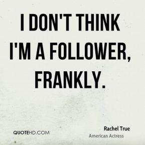 I don't think I'm a follower, frankly.