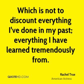 Rachel True - Which is not to discount everything I've done in my past; everything I have learned tremendously from.