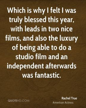 Which is why I felt I was truly blessed this year, with leads in two nice films, and also the luxury of being able to do a studio film and an independent afterwards was fantastic.