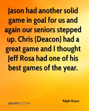 Ralph Russo  - Jason had another solid game in goal for us and again our seniors stepped up. Chris (Deacon) had a great game and I thought Jeff Rosa had one of his best games of the year.