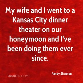 Randy Shannon  - My wife and I went to a Kansas City dinner theater on our honeymoon and I've been doing them ever since.