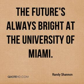 Randy Shannon  - The future's always bright at the University of Miami.