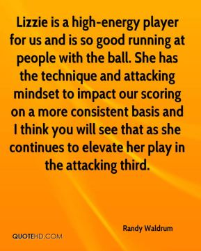 Randy Waldrum  - Lizzie is a high-energy player for us and is so good running at people with the ball. She has the technique and attacking mindset to impact our scoring on a more consistent basis and I think you will see that as she continues to elevate her play in the attacking third.