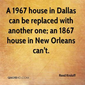 Reed Kroloff  - A 1967 house in Dallas can be replaced with another one; an 1867 house in New Orleans can't.