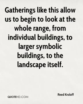 Reed Kroloff  - Gatherings like this allow us to begin to look at the whole range, from individual buildings, to larger symbolic buildings, to the landscape itself.