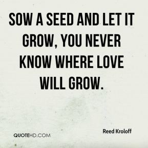 Reed Kroloff  - Sow a seed and let it grow, you never know where love will grow.