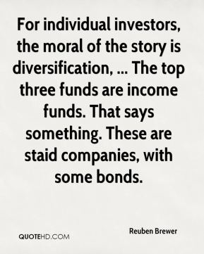 Reuben Brewer  - For individual investors, the moral of the story is diversification, ... The top three funds are income funds. That says something. These are staid companies, with some bonds.