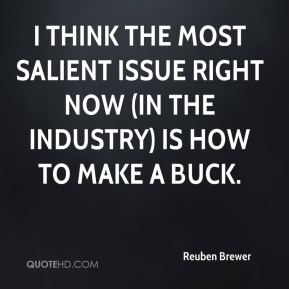 I think the most salient issue right now (in the industry) is how to make a buck.