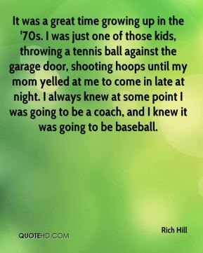Rich Hill  - It was a great time growing up in the '70s. I was just one of those kids, throwing a tennis ball against the garage door, shooting hoops until my mom yelled at me to come in late at night. I always knew at some point I was going to be a coach, and I knew it was going to be baseball.