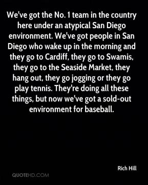 Rich Hill  - We've got the No. 1 team in the country here under an atypical San Diego environment. We've got people in San Diego who wake up in the morning and they go to Cardiff, they go to Swamis, they go to the Seaside Market, they hang out, they go jogging or they go play tennis. They're doing all these things, but now we've got a sold-out environment for baseball.