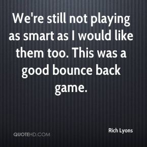 Rich Lyons  - We're still not playing as smart as I would like them too. This was a good bounce back game.