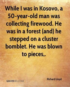 Richard Lloyd  - While I was in Kosovo, a 50-year-old man was collecting firewood. He was in a forest (and) he stepped on a cluster bomblet. He was blown to pieces.