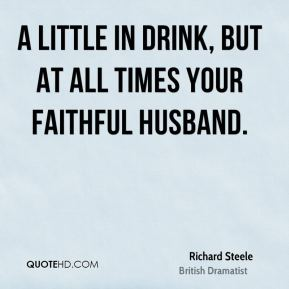 A little in drink, but at all times your faithful husband.
