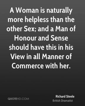 Richard Steele - A Woman is naturally more helpless than the other Sex; and a Man of Honour and Sense should have this in his View in all Manner of Commerce with her.
