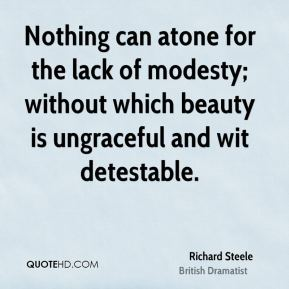 Nothing can atone for the lack of modesty; without which beauty is ungraceful and wit detestable.