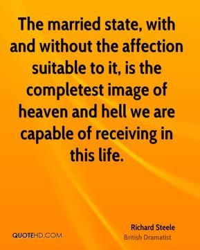 The married state, with and without the affection suitable to it, is the completest image of heaven and hell we are capable of receiving in this life.