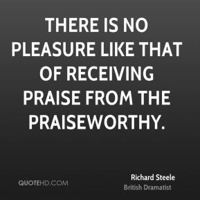 There is no Pleasure like that of receiving Praise from the Praiseworthy.