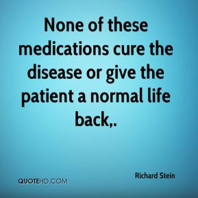 None of these medications cure the disease or give the patient a normal life back.