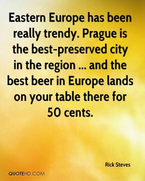 Eastern Europe has been really trendy. Prague is the best-preserved city in the region ... and the best beer in Europe lands on your table there for 50 cents.