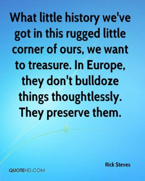 What little history we've got in this rugged little corner of ours, we want to treasure. In Europe, they don't bulldoze things thoughtlessly. They preserve them.