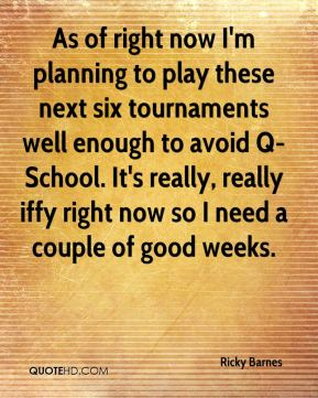 Ricky Barnes  - As of right now I'm planning to play these next six tournaments well enough to avoid Q-School. It's really, really iffy right now so I need a couple of good weeks.