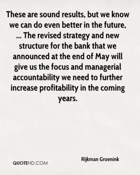 Rijkman Groenink  - These are sound results, but we know we can do even better in the future, ... The revised strategy and new structure for the bank that we announced at the end of May will give us the focus and managerial accountability we need to further increase profitability in the coming years.