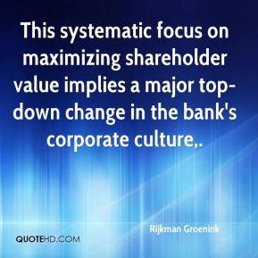 Rijkman Groenink  - This systematic focus on maximizing shareholder value implies a major top-down change in the bank's corporate culture.