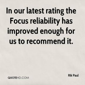 Rik Paul  - In our latest rating the Focus reliability has improved enough for us to recommend it.