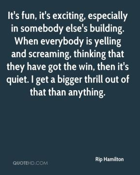It's fun, it's exciting, especially in somebody else's building. When everybody is yelling and screaming, thinking that they have got the win, then it's quiet. I get a bigger thrill out of that than anything.