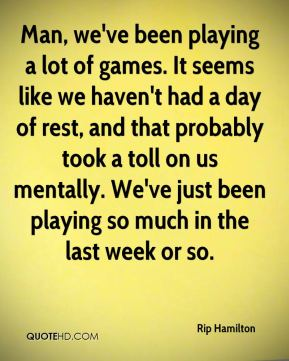 Man, we've been playing a lot of games. It seems like we haven't had a day of rest, and that probably took a toll on us mentally. We've just been playing so much in the last week or so.