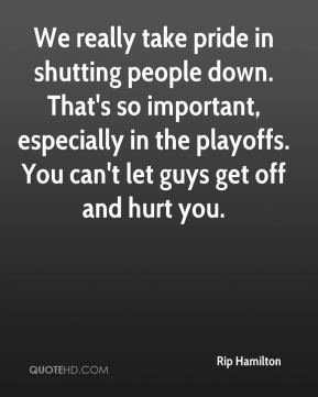 We really take pride in shutting people down. That's so important, especially in the playoffs. You can't let guys get off and hurt you.