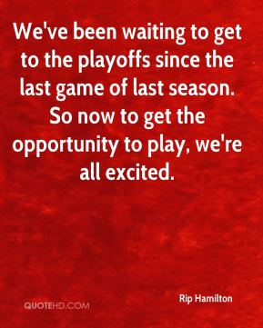 We've been waiting to get to the playoffs since the last game of last season. So now to get the opportunity to play, we're all excited.