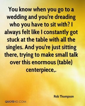 Rob Thompson  - You know when you go to a wedding and you're dreading who you have to sit with? I always felt like I constantly got stuck at the table with all the singles. And you're just sitting there, trying to make small talk over this enormous (table) centerpiece.