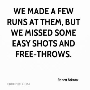 Robert Bristow  - We made a few runs at them, but we missed some easy shots and free-throws.