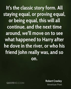 It's the classic story form. All staying equal, or proving equal, or being equal, this will all continue, and the next time around, we'll move on to see what happened to Harry after he dove in the river, or who his friend John really was, and so on.