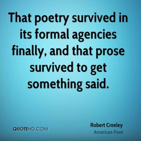 Robert Creeley - That poetry survived in its formal agencies finally, and that prose survived to get something said.