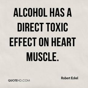 Robert Eckel  - Alcohol has a direct toxic effect on heart muscle.