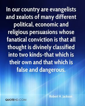 Robert H. Jackson  - In our country are evangelists and zealots of many different political, economic and religious persuasions whose fanatical conviction is that all thought is divinely classified into two kinds-that which is their own and that which is false and dangerous.