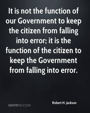 Robert H. Jackson  - It is not the function of our Government to keep the citizen from falling into error; it is the function of the citizen to keep the Government from falling into error.