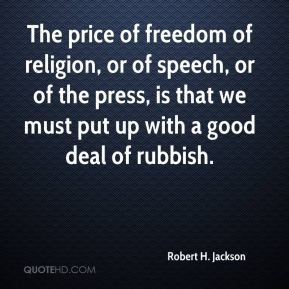 The price of freedom of religion, or of speech, or of the press, is that we must put up with a good deal of rubbish.