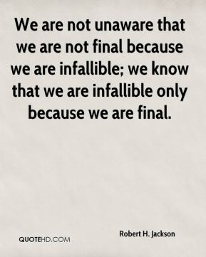 We are not unaware that we are not final because we are infallible; we know that we are infallible only because we are final.