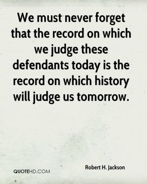 We must never forget that the record on which we judge these defendants today is the record on which history will judge us tomorrow.
