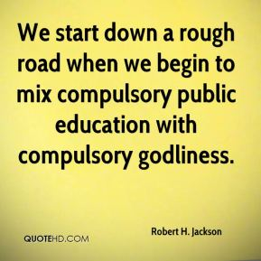 Robert H. Jackson  - We start down a rough road when we begin to mix compulsory public education with compulsory godliness.
