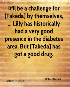 It'll be a challenge for [Takeda] by themselves, ... Lilly has historically had a very good presence in the diabetes area. But [Takeda] has got a good drug.